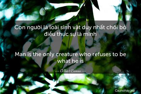 Con người là loài sinh vật duy nhất chối bỏ điều thực sự là mình. - Man is the only creature who refuses to be what he is.