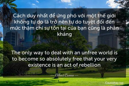 Cách duy nhất để ứng phó với một thế giới không tự do là trở nên tự do tuyệt đối đến mức thậm chí sự tồn tại của bạn cũng là phản kháng. - The only way to deal with an unfree world is to become so absolutely free that your very existence is an act of rebellion.