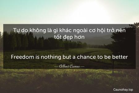 Tự do không là gì khác ngoài cơ hội trở nên tốt đẹp hơn. - Freedom is nothing but a chance to be better.
