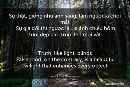 Sự thật, giống như ánh sáng, làm người ta chói mắt. Sự giả dối thì ngược lại, là ánh chiều hôm tưoi đẹp bao trùm lên mọi vật. - Truth, like light, blinds. Falsehood, on the contrary, is a beautiful twilight that enhances every object.