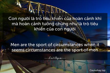 Con người là trò tiêu khiển của hoàn cảnh khi mà hoàn cảnh tưởng chừng như là trò tiêu khiển của con người. - Men are the sport of circumstances when it seems circumstances are the sport of men.
