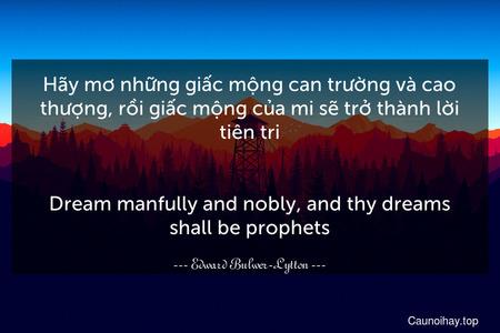 Hãy mơ những giấc mộng can trường và cao thượng, rồi giấc mộng của mi sẽ trở thành lời tiên tri. - Dream manfully and nobly, and thy dreams shall be prophets.