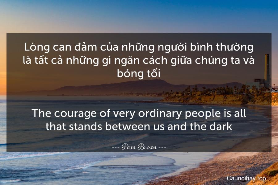Lòng can đảm của những người bình thường là tất cả những gì ngăn cách giữa chúng ta và bóng tối. - The courage of very ordinary people is all that stands between us and the dark.