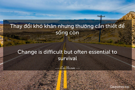 Thay đổi khó khăn nhưng thường cần thiết để sống còn. - Change is difficult but often essential to survival.