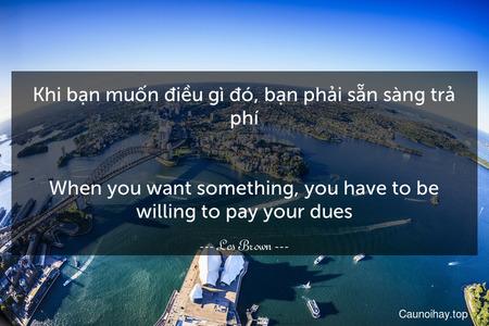 Khi bạn muốn điều gì đó, bạn phải sẵn sàng trả phí. - When you want something, you have to be willing to pay your dues.