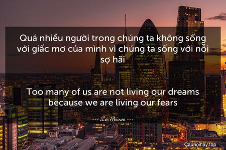 Quá nhiều người trong chúng ta không sống với giấc mơ của mình vì chúng ta sống với nỗi sợ hãi. - Too many of us are not living our dreams because we are living our fears.