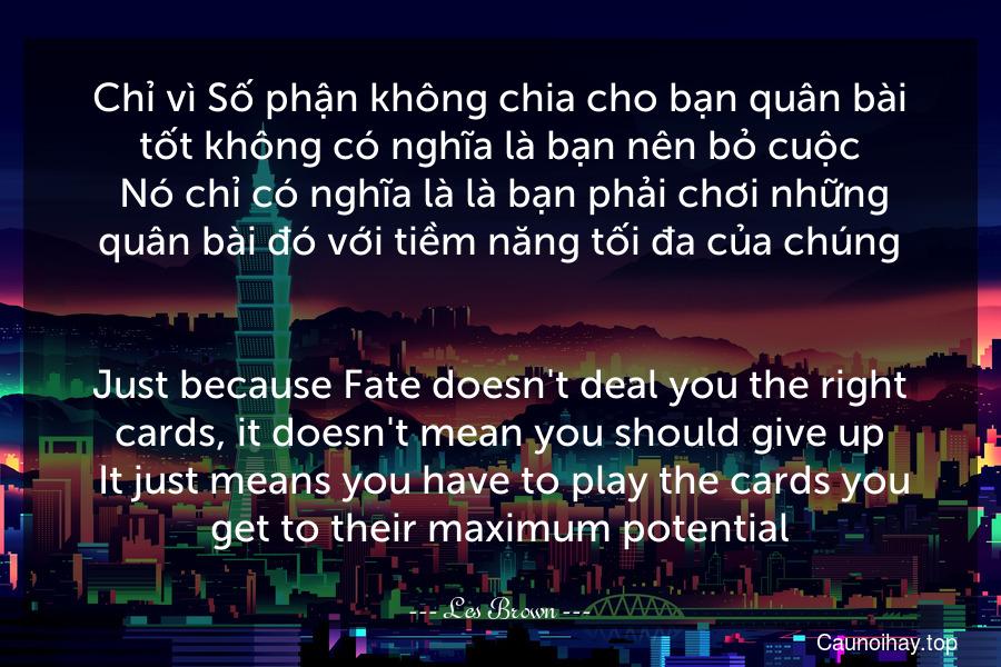 Chỉ vì Số phận không chia cho bạn quân bài tốt không có nghĩa là bạn nên bỏ cuộc. Nó chỉ có nghĩa là là bạn phải chơi những quân bài đó với tiềm năng tối đa của chúng. - Just because Fate doesn't deal you the right cards, it doesn't mean you should give up. It just means you have to play the cards you get to their maximum potential.