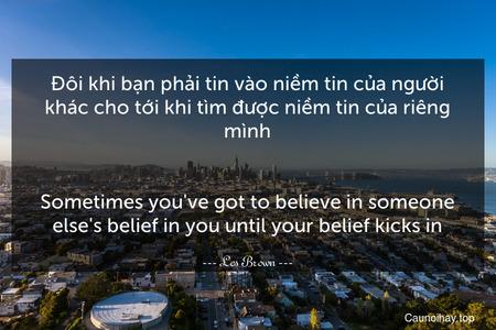 Đôi khi bạn phải tin vào niềm tin của người khác cho tới khi tìm được niềm tin của riêng mình. - Sometimes you've got to believe in someone else's belief in you until your belief kicks in.