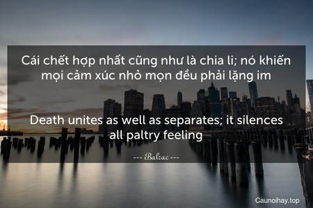 Cái chết hợp nhất cũng như là chia li; nó khiến mọi cảm xúc nhỏ mọn đều phải lặng im. - Death unites as well as separates; it silences all paltry feeling.