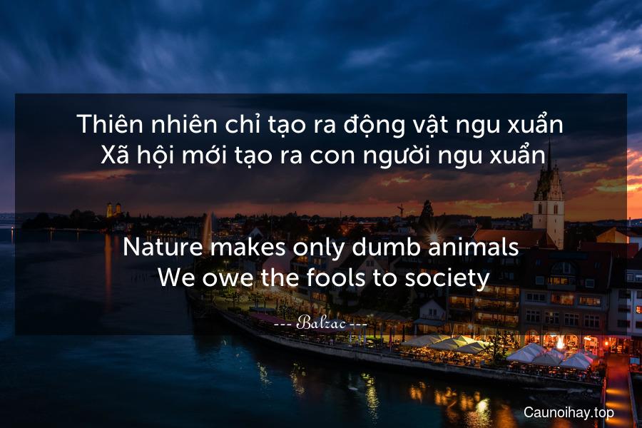 Thiên nhiên chỉ tạo ra động vật ngu xuẩn. Xã hội mới tạo ra con người ngu xuẩn. - Nature makes only dumb animals. We owe the fools to society.