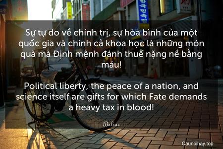 Sự tự do về chính trị, sự hòa bình của một quốc gia và chính cả khoa học là những món quà mà Định mệnh đánh thuế nặng nề bằng máu! - Political liberty, the peace of a nation, and science itself are gifts for which Fate demands a heavy tax in blood!