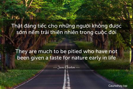 Thật đáng tiếc cho những người không được sớm nếm trải thiên nhiên trong cuộc đời. - They are much to be pitied who have not been given a taste for nature early in life.