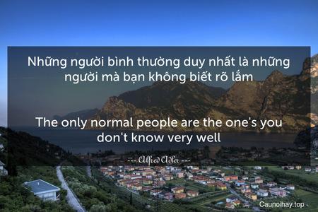 Những người bình thường duy nhất là những người mà bạn không biết rõ lắm. - The only normal people are the one's you don't know very well.
