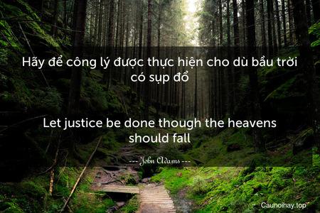 Hãy để công lý được thực hiện cho dù bầu trời có sụp đổ. - Let justice be done though the heavens should fall.