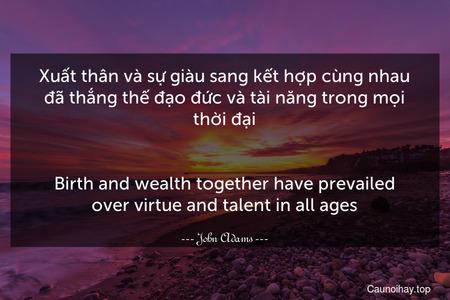 Xuất thân và sự giàu sang kết hợp cùng nhau đã thắng thế đạo đức và tài năng trong mọi thời đại. - Birth and wealth together have prevailed over virtue and talent in all ages.