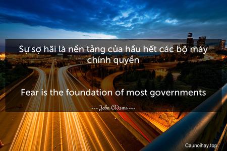 Sự sợ hãi là nền tảng của hầu hết các bộ máy chính quyền. - Fear is the foundation of most governments.