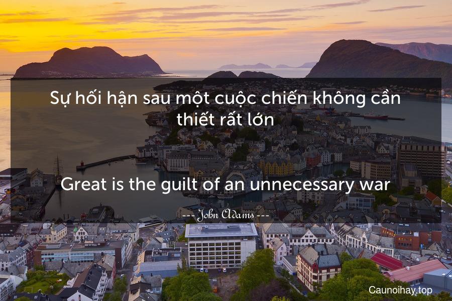 Sự hối hận sau một cuộc chiến không cần thiết rất lớn. - Great is the guilt of an unnecessary war.