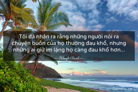 Tôi đã nhận ra rằng những người nói ra chuyện buồn của họ thường đau khổ, nhưng những ai giữ im lặng họ càng đau khổ hơn…