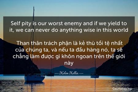 Self-pity is our worst enemy and if we yield to it, we can never do anything wise in this world.  Than thân trách phận là kẻ thù tồi tệ nhất của chúng ta, và nếu ta đầu hàng nó, ta sẽ chẳng làm được gì khôn ngoan trên thế giới này.