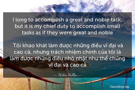I long to accomplish a great and noble task, but it is my chief duty to accomplish small tasks as if they were great and noble.  Tôi khao khát làm được những điều vĩ đại và cao cả, nhưng trách nhiệm chính của tôi là làm được những điều nhỏ nhặt như thể chúng vĩ đại và cao cả.