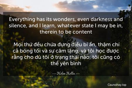 Everything has its wonders, even darkness and silence, and I learn, whatever state I may be in, therein to be content.  Mọi thứ đều chứa đựng điều bí ẩn, thậm chí cả bóng tối và sự câm lặng, và tôi học được rằng cho dù tôi ở trạng thái nào, tôi cũng có thể yên bình.
