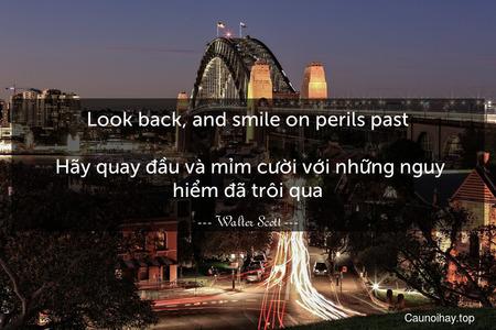 Look back, and smile on perils past.  Hãy quay đầu và mỉm cười với những nguy hiểm đã trôi qua.