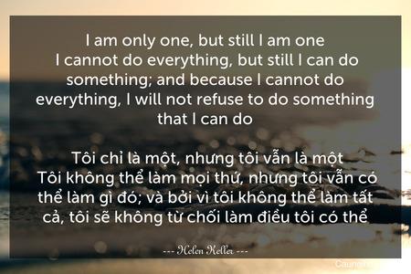 I am only one, but still I am one. I cannot do everything, but still I can do something; and because I cannot do everything, I will not refuse to do something that I can do.  Tôi chỉ là một, nhưng tôi vẫn là một. Tôi không thể làm mọi thứ, nhưng tôi vẫn có thể làm gì đó; và bởi vì tôi không thể làm tất cả, tôi sẽ không từ chối làm điều tôi có thể.