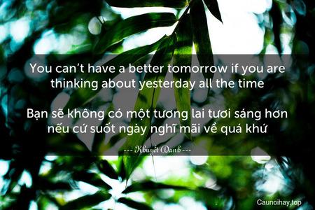 You can't have a better tomorrow if you are thinking about yesterday all the time.  Bạn sẽ không có một tương lai tươi sáng hơn nếu cứ suốt ngày nghĩ mãi về quá khứ
