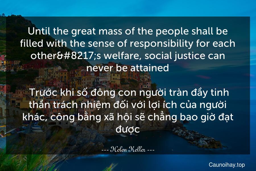 Until the great mass of the people shall be filled with the sense of responsibility for each other's welfare, social justice can never be attained.  Trước khi số đông con người tràn đầy tinh thần trách nhiệm đối với lợi ích của người khác, công bằng xã hội sẽ chẳng bao giờ đạt được.