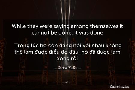 While they were saying among themselves it cannot be done, it was done.  Trong lúc họ còn đang nói với nhau không thể làm được điều đó đâu, nó đã được làm xong rồi.