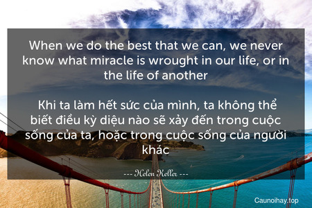 When we do the best that we can, we never know what miracle is wrought in our life, or in the life of another.  Khi ta làm hết sức của mình, ta không thể biết điều kỳ diệu nào sẽ xảy đến trong cuộc sống của ta, hoặc trong cuộc sống của người khác.