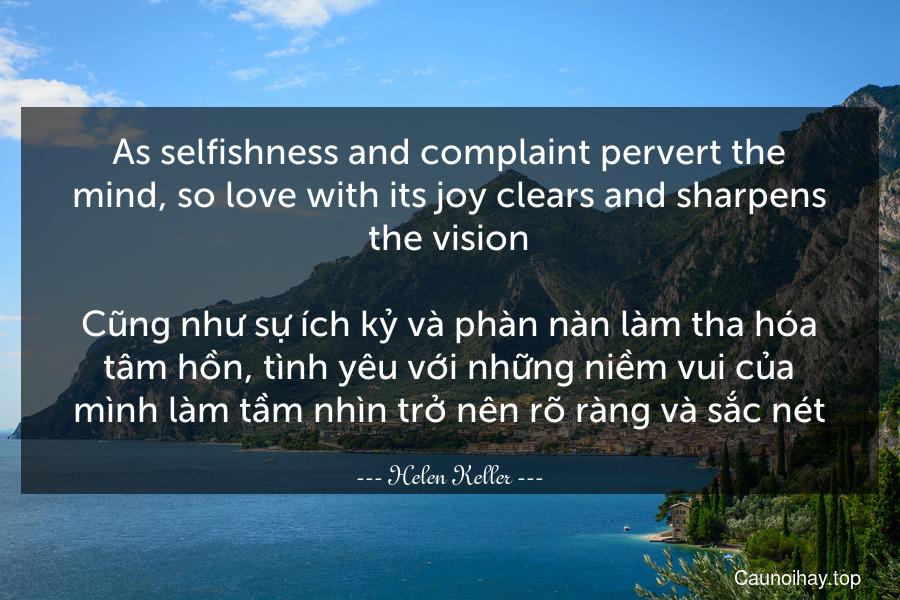 As selfishness and complaint pervert the mind, so love with its joy clears and sharpens the vision.  Cũng như sự ích kỷ và phàn nàn làm tha hóa tâm hồn, tình yêu với những niềm vui của mình làm tầm nhìn trở nên rõ ràng và sắc nét.