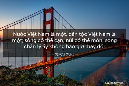 Nước Việt Nam là một, dân tộc Việt Nam là một; sông có thể cạn, núi có thể mòn, song chân lý ấy không bao giờ thay đổi.
