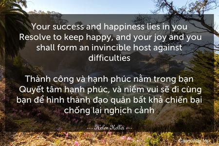 Your success and happiness lies in you. Resolve to keep happy, and your joy and you shall form an invincible host against difficulties.  Thành công và hạnh phúc nằm trong bạn. Quyết tâm hạnh phúc, và niềm vui sẽ đi cùng bạn để hình thành đạo quân bất khả chiến bại chống lại nghịch cảnh.