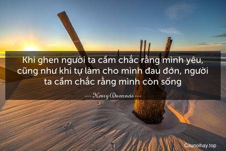 Khi ghen người ta cầm chắc rằng mình yêu, cũng như khi tự làm cho mình đau đớn, người ta cầm chắc rằng mình còn sống.