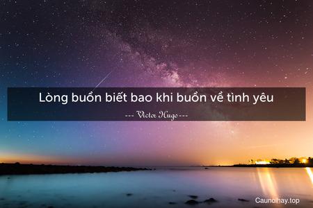Lòng buồn biết bao khi buồn về tình yêu.