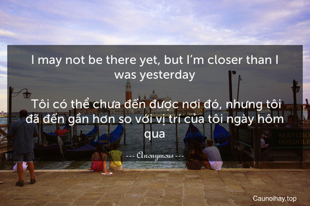 I may not be there yet, but I'm closer than I was yesterday.  Tôi có thể chưa đến được nơi đó, nhưng tôi đã đến gần hơn so với vị trí của tôi ngày hôm qua.