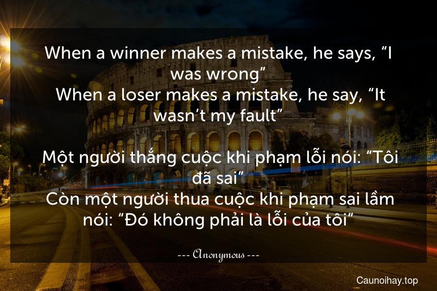"""When a winner makes a mistake, he says, """"I was wrong"""". When a loser makes a mistake, he say, """"It wasn't my fault"""".  Một người thắng cuộc khi phạm lỗi nói: """"Tôi đã sai"""". Còn một người thua cuộc khi phạm sai lầm nói: """"Đó không phải là lỗi của tôi"""""""