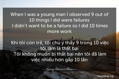 When I was a young man I observed 9 out of 10 things I did were failures. I didn't want to be a failure so I did 10 times more work.  Khi tôi còn trẻ, tôi chú ý thấy 9 trong 10 việc tôi làm là thất bại. Tôi không muốn bị thất bại nên tôi đã làm việc nhiều hơn gấp 10 lần.