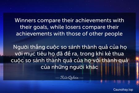 Winners compare their achievements with their goals, while losers compare their achievements with those of other people.  Người thắng cuộc so sánh thành quả của họ với mục tiêu họ đã đề ra, trong khi kẻ thua cuộc so sánh thành quả của họ với thành quả của những người khác.