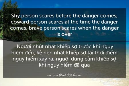 Shy person scares before the danger comes, coward person scares at the time the danger comes, brave person scares when the danger is over.  Người nhút nhát khiếp sợ trước khi nguy hiểm đến, kẻ hèn nhát khiếp sợ tại thời điểm nguy hiểm xảy ra, người dũng cảm khiếp sợ khi nguy hiểm đã qua.
