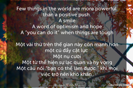 """Few things in the world are more powerful than a positive push. A smile. A word of optimism and hope. A """"you can do it"""" when things are tough.  Một vài thứ trên thế gian này còn mạnh hơn một cú đẩy cật lực. Một nụ cười. Một từ thể hiện sự lạc quan và hy vọng. Một câu nói """"bạn có thể làm được """" khi mọi việc trở nên khó khăn."""