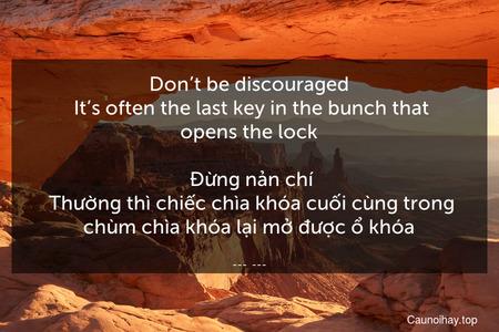 Don't be discouraged. It's often the last key in the bunch that opens the lock.  Đừng nản chí. Thường thì chiếc chìa khóa cuối cùng trong chùm chìa khóa lại mở được ổ khóa.