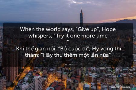 """When the world says, """"Give up"""", Hope whispers, """"Try it one more time.""""  Khi thế gian nói: """"Bỏ cuộc đi"""", Hy vọng thì thầm: """"Hãy thử thêm một lần nữa""""."""