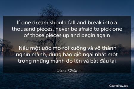 If one dream should fall and break into a thousand pieces, never be afraid to pick one of those pieces up and begin again.  Nếu một ước mơ rơi xuống và vỡ thành nghìn mảnh, đừng bao giờ ngại nhặt một trong những mảnh đó lên và bắt đầu lại.
