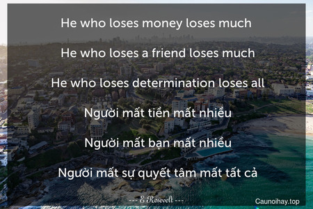 He who loses money loses much.   He who loses a friend loses much.  He who loses determination loses all.  Người mất tiền mất nhiều.  Người mất bạn mất nhiều.  Người mất sự quyết tâm mất tất cả.