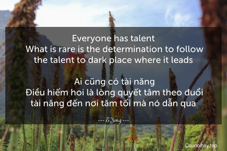 Everyone has talent. What is rare is the determination to follow the talent to dark place where it leads.  Ai cũng có tài năng. Điều hiếm hoi là lòng quyết tâm theo đuổi tài năng đến nơi tăm tối mà nó dẫn qua.