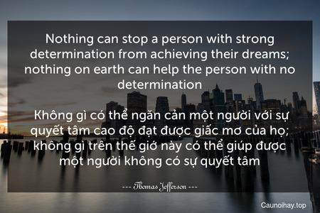 Nothing can stop a person with strong determination from achieving their dreams; nothing on earth can help the person with no determination.  Không gì có thể ngăn cản một người với sự quyết tâm cao độ đạt được giấc mơ của họ; không gì trên thế giớ này có thể giúp được một người không có sự quyết tâm.