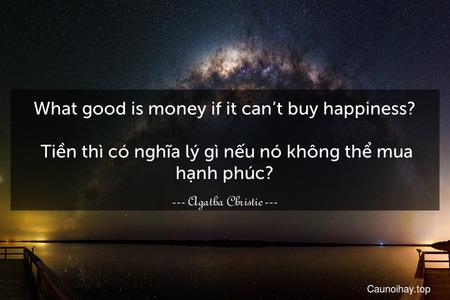 What good is money if it can't buy happiness?  Tiền thì có nghĩa lý gì nếu nó không thể mua hạnh phúc?