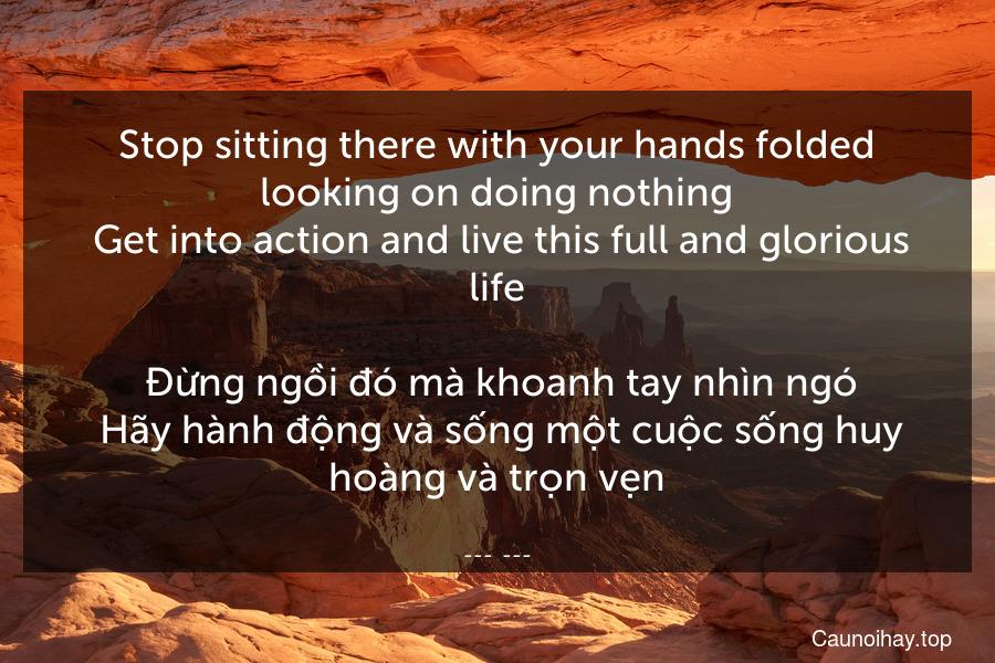 Stop sitting there with your hands folded looking on doing nothing. Get into action and live this full and glorious life.  Đừng ngồi đó mà khoanh tay nhìn ngó. Hãy hành động và sống một cuộc sống huy hoàng và trọn vẹn.